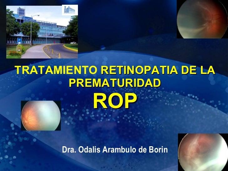 TRATAMIENTO  RETINOPATIA DE LA PREMATURIDAD ROP Dra. Odalis Arambulo de Borin