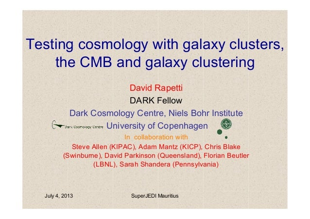 July 4, 2013 SuperJEDI Mauritius Testing cosmology with galaxy clusters, the CMB and galaxy clustering David Rapetti DARK ...