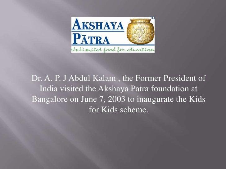 Dr. A. P. J Abdul Kalam , the Former President of Indiavisited the Akshaya Patra foundation at Bangalore on June 7, 2003 ...