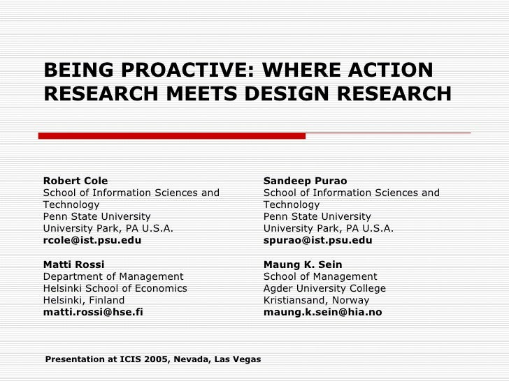 BEING PROACTIVE: WHERE ACTION RESEARCH MEETS DESIGN RESEARCH Robert Cole School of Information Sciences and Technology Pen...