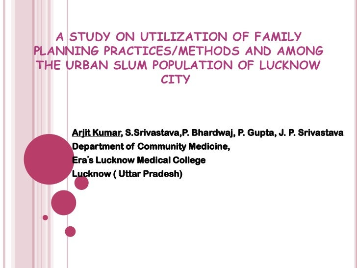 A STUDY ON UTILIZATION OF FAMILY PLANNING PRACTICES/METHODS AND AMONG THE URBAN SLUM POPULATION OF LUCKNOW CITY	<br />Arji...