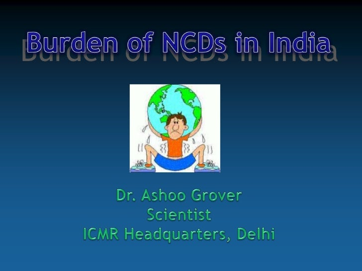 Burden of NCDs in India<br />Burden of NCDs in India<br />Dr. Ashoo Grover<br />Scientist<br />ICMR Headquarters, Delhi<br />