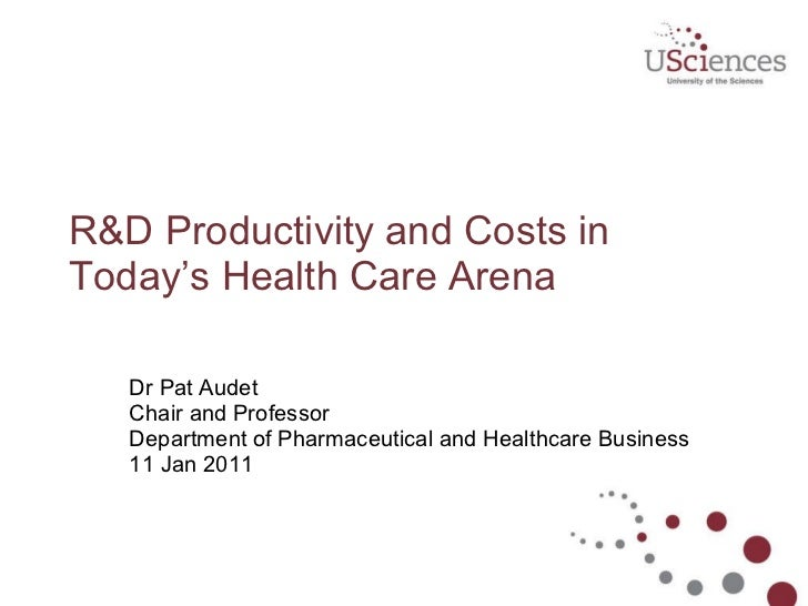 R&D Productivity and Costs in Today's Health Care Arena Dr Pat Audet Chair and Professor Department of Pharmaceutical ...