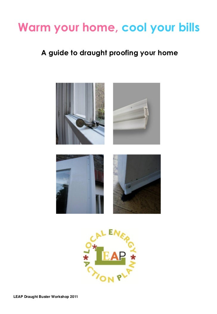 Warm your home, cool your bills              A guide to draught proofing your homeLEAP Draught Buster Workshop 2011