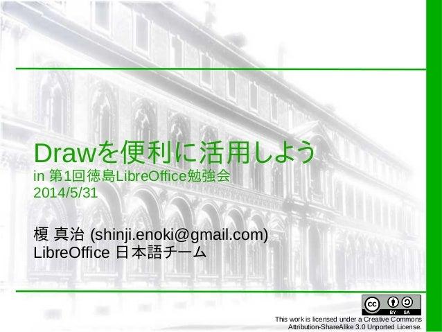 Drawを便利に活用しよう in 第1回徳島LibreOffice勉強会 2014/5/31 榎 真治 (shinji.enoki@gmail.com) LibreOffice 日本語チーム This work is licensed unde...