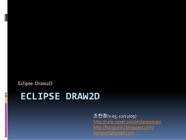 Eclipse Draw2DECLIPSE DRAW2D                 조현종(v.05, 12/12/09)                 http://cafe.naver.com/eclipseplugin      ...