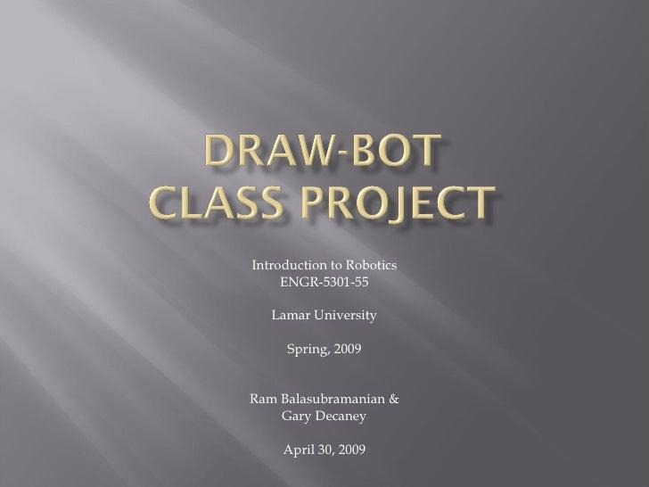 Introduction to Robotics ENGR-5301-55 Lamar University Spring, 2009 Ram Balasubramanian & Gary Decaney April 30, 2009
