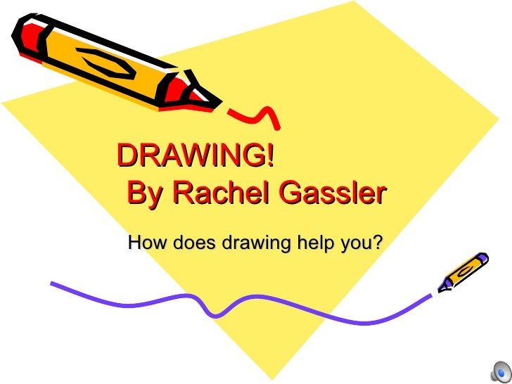 DRAWING!  By Rachel Gassler How does drawing help you?