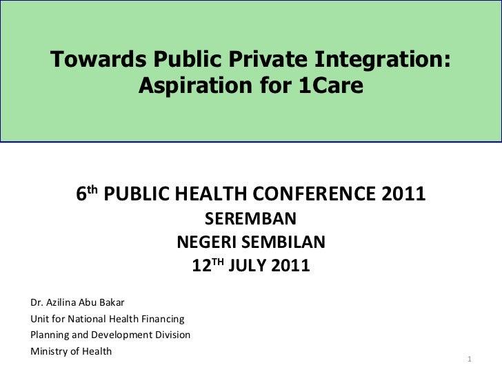 Towards Public Private Integration:          Aspiration for 1Care         6th PUBLIC HEALTH CONFERENCE 2011               ...