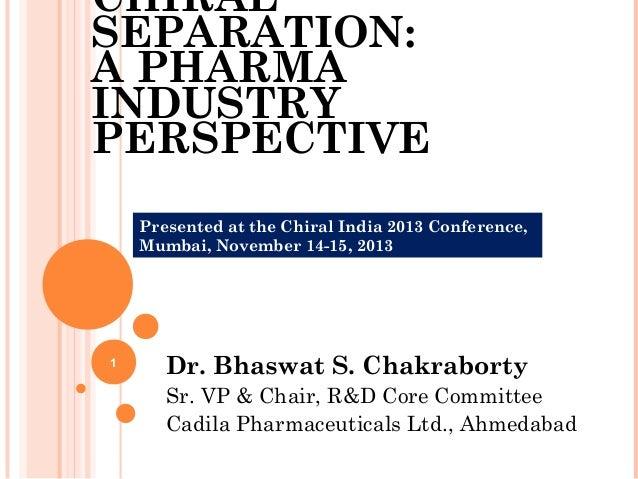 CHIRAL SEPARATION: A PHARMA INDUSTRY PERSPECTIVE Presented at the Chiral India 2013 Conference, Mumbai, November 14-15, 20...