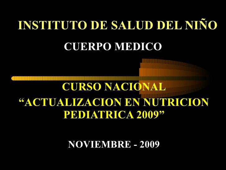 """INSTITUTO DE SALUD DEL NIÑO CURSO NACIONAL """" ACTUALIZACION EN NUTRICION PEDIATRICA 2009"""" NOVIEMBRE - 2009 CUERPO MEDICO"""