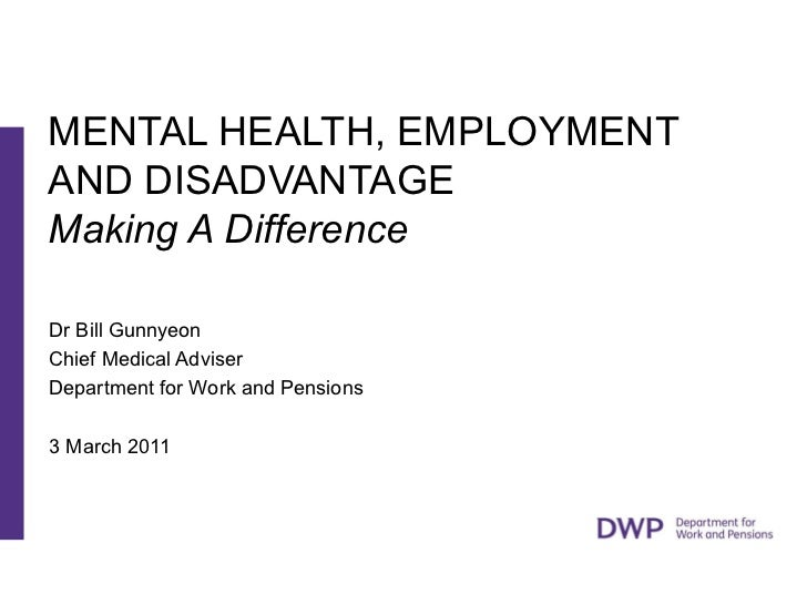 Dr Bill Gunnyeon Chief Medical Adviser Department for Work and Pensions  3 March 2011 MENTAL HEALTH, EMPLOYMENT AND DISADV...