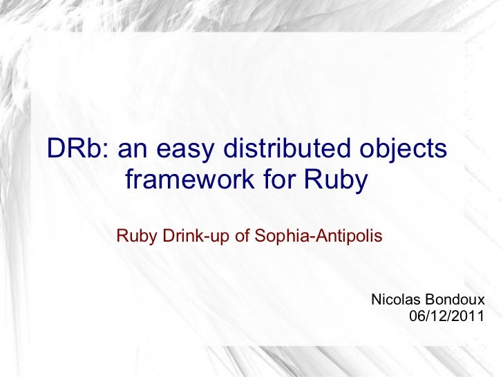 DRb: an easy distributed objects framework for Ruby  Ruby Drink-up of Sophia-Antipolis Nicolas Bondoux 06/12/2011