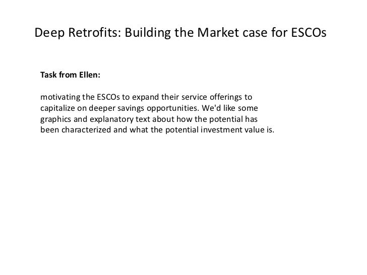 Deep Retrofits: Building the Market case for ESCOs Task from Ellen: motivating the ESCOs to expand their service offerings...