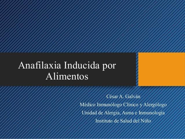 Anafilaxia Inducida por Alimentos César A. Galván Médico Inmunólogo Clínico y Alergólogo Unidad de Alergia, Asma e Inmunol...