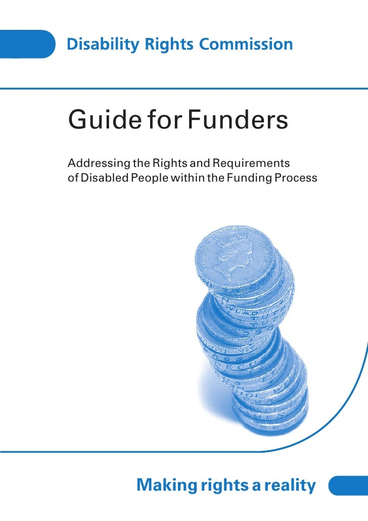 Guide for FundersAddressing the Rights and Requirementsof Disabled People within the Funding Process            Making rig...