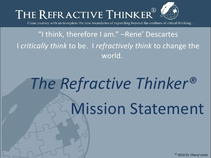 """""""I think, therefore I am."""" –Rene' Descartes<br />I critically think to be.  I refractively think to change the world. <br ..."""