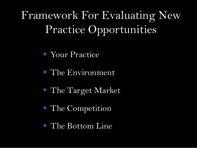 Framework For Evaluating NewPractice Opportunities Your Practice The Environment The Target Market The Competition Th...