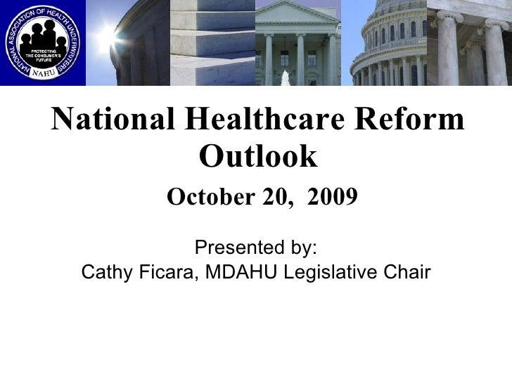 National Healthcare Reform Outlook   October 20,  2009 Presented by: Cathy Ficara, MDAHU Legislative Chair
