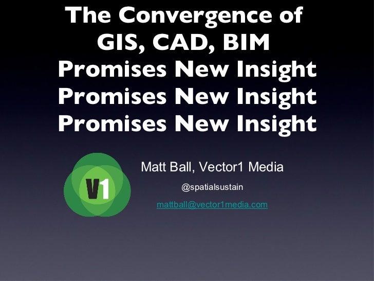 The Convergence of  GIS, CAD, BIM  Promises New Insight Promises New Insight Promises New Insight <ul><li>Matt Ball, Vecto...