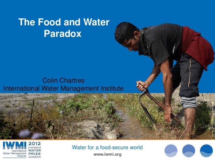The Food and Water         Paradox              Colin ChartresInternational Water Management Institute                    ...