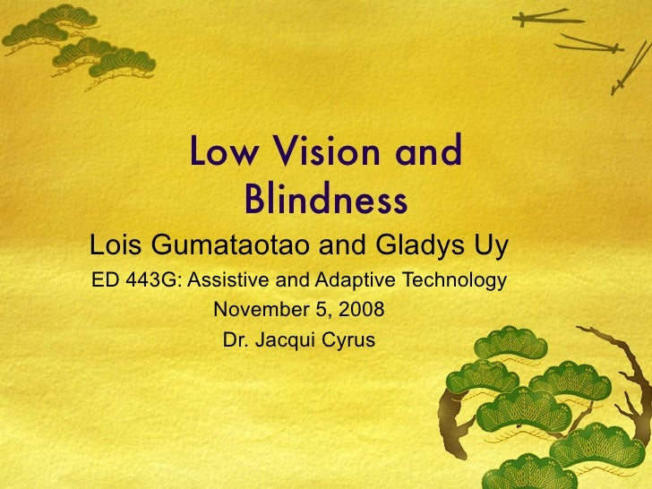 Low Vision and Blindness Lois Gumataotao and Gladys Uy ED 443G: Assistive and Adaptive Technology November 5, 2008 Dr. Jac...