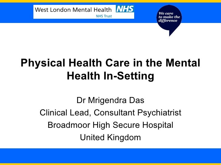 Physical Health Care in the Mental Health In-Setting Dr Mrigendra Das Clinical Lead, Consultant Psychiatrist Broadmoor Hig...