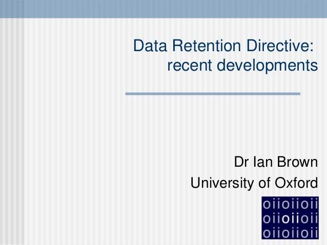 Data Retention Directive: recent developments Dr Ian Brown University of Oxford