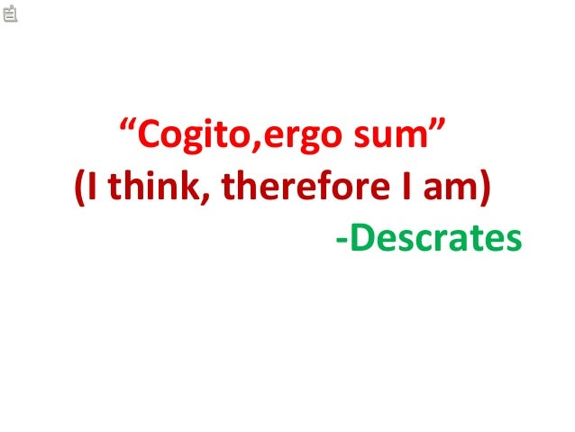 """Cogito,ergo sum""(I think, therefore I am)                -Descrates"