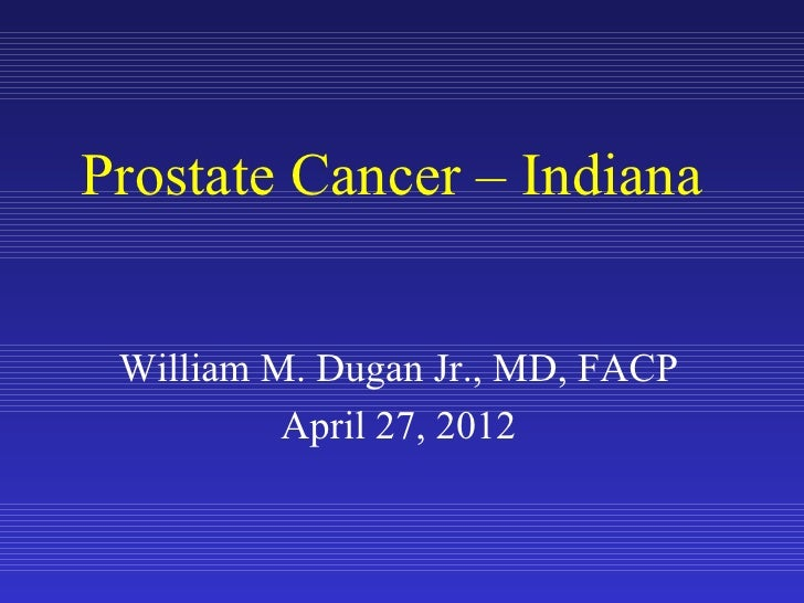 Prostate Cancer – Indiana William M. Dugan Jr., MD, FACP          April 27, 2012