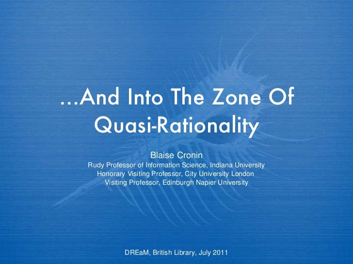 … And Into The Zone Of Quasi-Rationality Blaise Cronin Rudy Professor of Information Science, Indiana University Honorary ...