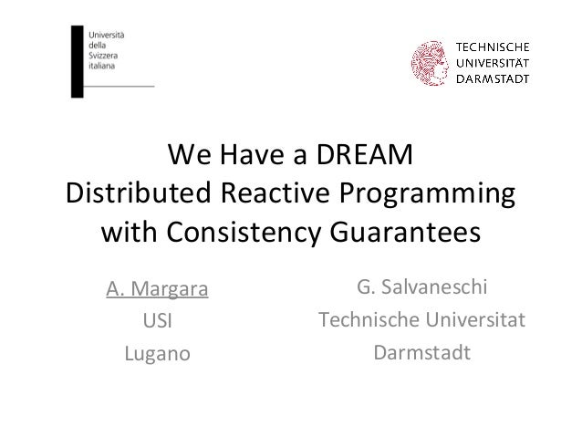 We Have a DREAM Distributed Reactive Programming with Consistency Guarantees A. Margara USI Lugano G. Salvaneschi Technisc...
