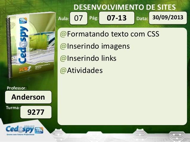 DESENVOLVIMENTO DE SITES Turma: Professor: Aula: Pág: Data: Anderson 9277 07 30/09/201307-13 @Formatando texto com CSS @In...
