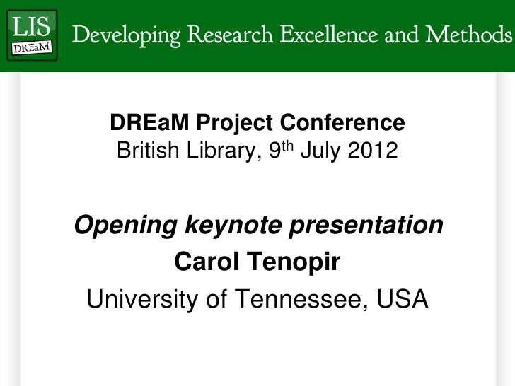 DREaM Project Conference  British Library, 9th July 2012Opening keynote presentation        Carol Tenopir University of Te...