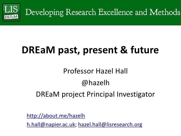 DREaM past, present & future         Professor Hazel Hall               @hazelh   DREaM project Principal Investigatorhttp...