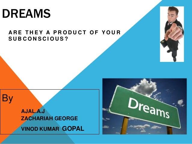 DREAMS A R E T H E Y A P R O D U C T O F Y O U R S U B C O N S C I O U S ? By AJAL.A.J ZACHARIAH GEORGE VINOD KUMAR GOPAL