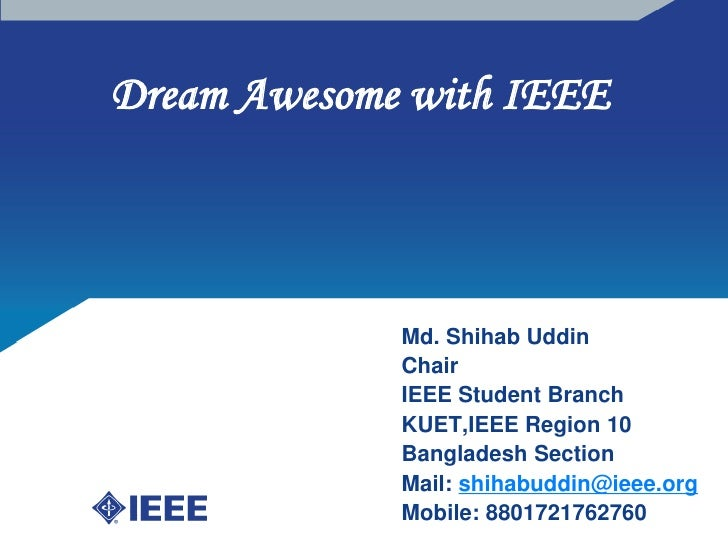 Dream Awesome with IEEE <br />Md. ShihabUddin<br />Chair<br />IEEE Student Branch<br />KUET,IEEE Region 10<br />Bangladesh...