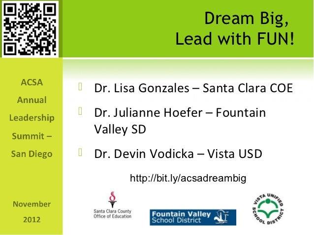 Dream Big,                  Lead with FUN!   Dr. Lisa Gonzales – Santa Clara COE   Dr. Julianne Hoefer – Fountain    Val...