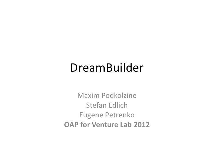 DreamBuilder   Maxim Podkolzine      Stefan Edlich   Еugеnе PеtrеnkоOAP for Venture Lab 2012