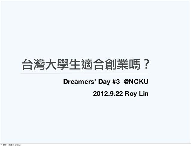 台灣大學生適合創業嗎?               Dreamers' Day #3 @NCKU                      2012.9.22 Roy Lin12年11月3⽇日星期六
