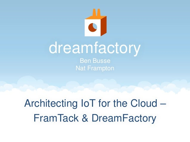 dreamfactory  Ben Busse  Nat Frampton  Architecting IoT for the Cloud –  FramTack & DreamFactory