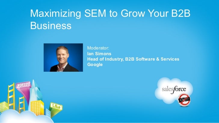 Maximizing SEM to Grow Your B2BBusiness           Moderator:           Ian Simons           Head of Industry, B2B Software...