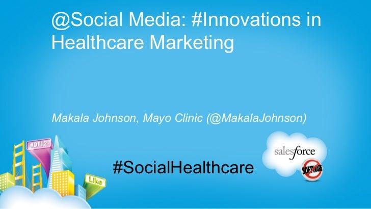 @Social Media: #Innovations inHealthcare MarketingMakala Johnson, Mayo Clinic (@MakalaJohnson)          #SocialHealthcare