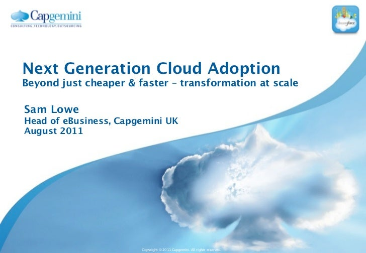 Next Generation Cloud AdoptionBeyond just cheaper & faster – transformation at scaleSam LoweHead of eBusiness, Capgemini U...