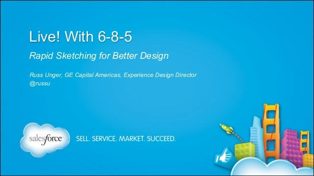 Live! With 6-8-5 Rapid Sketching for Better Design Russ Unger, GE Capital Americas, Experience Design Director @russu  Rus...