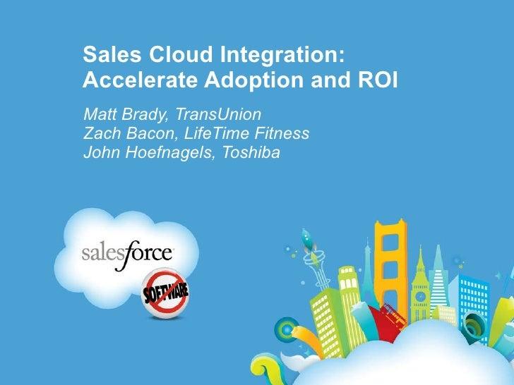Sales Cloud Integration: Accelerate Adoption and ROI Matt Brady, TransUnion Zach Bacon, LifeTime Fitness John Hoefnagels, ...