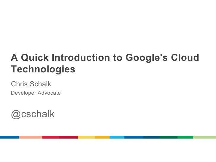 A Quick Introduction to Googles CloudTechnologiesChris SchalkDeveloper Advocate@cschalk