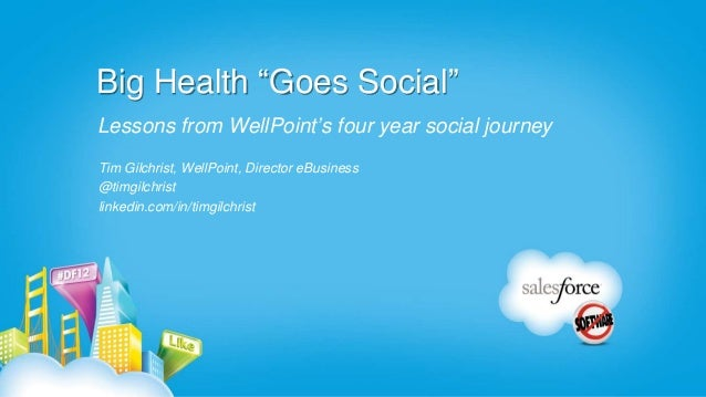 """Big Health """"Goes Social""""Lessons from WellPoint's four year social journeyTim Gilchrist, WellPoint, Director eBusiness@timg..."""