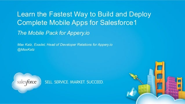 Learn the Fastest Way to Build and Deploy Complete Mobile Apps for Salesforce1 The Mobile Pack for Appery.io Max Katz, Exa...