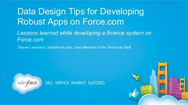 Data Design Tips for Developing Robust Apps on Force.com Lessons learned while developing a finance system on Force.com St...